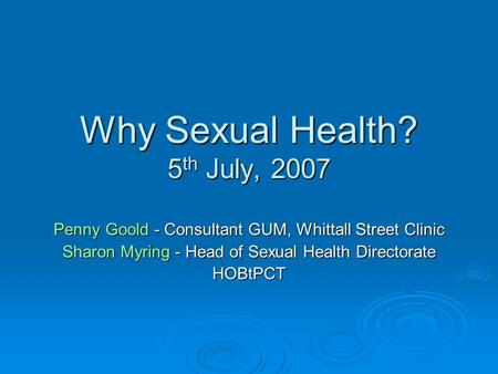 Why Sexual Health? 5 th July, 2007 Penny Goold - Consultant GUM, Whittall Street Clinic Sharon Myring - Head of Sexual Health Directorate HOBtPCT.