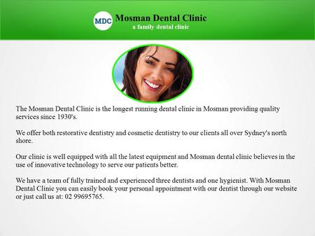 Mosman Dental Clinic a family dental clinic The Mosman Dental Clinic is the longest running dental clinic in Mosman providing quality services since 1930's.