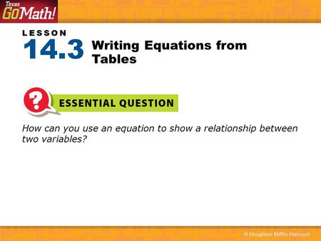 LESSON How can you use an equation to show a relationship between two variables? Writing Equations from Tables 14.3.