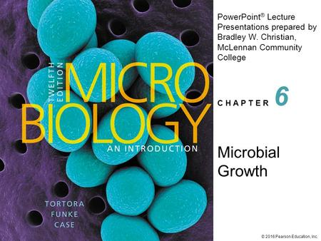 <strong>PowerPoint</strong> ® Lecture Presentations prepared by Bradley W. Christian, McLennan Community College C H A P T E R © 2016 Pearson Education, Inc. Microbial.