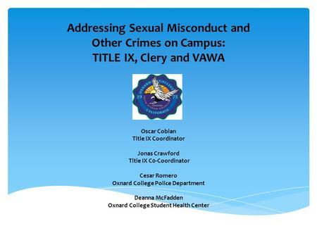 Addressing Sexual Misconduct and Other Crimes on Campus: TITLE IX, Clery and VAWA Oscar Cobian Title IX Coordinator Jonas Crawford Title IX C0-Coordinator.