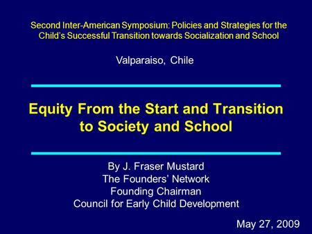 By J. Fraser Mustard The Founders' Network Founding Chairman Council for Early Child Development May 27, 2009 Equity From the Start and Transition to Society.
