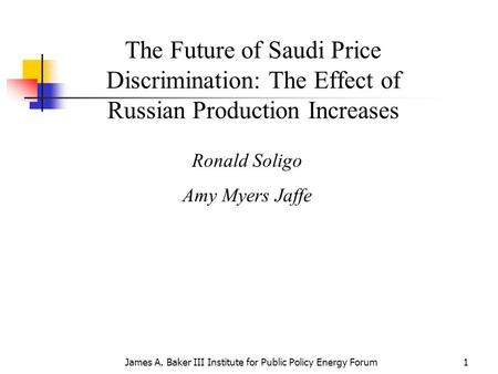 James A. Baker III Institute for Public Policy Energy Forum1 The Future of Saudi Price Discrimination: The Effect of Russian Production Increases Ronald.