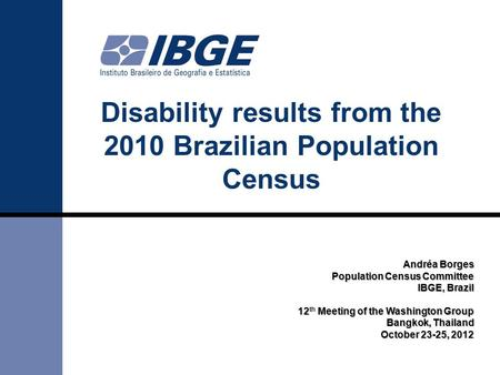 Disability results from the 2010 Brazilian Population Census Andréa Borges Population Census Committee IBGE, Brazil 12 Meeting of the Washington Group.