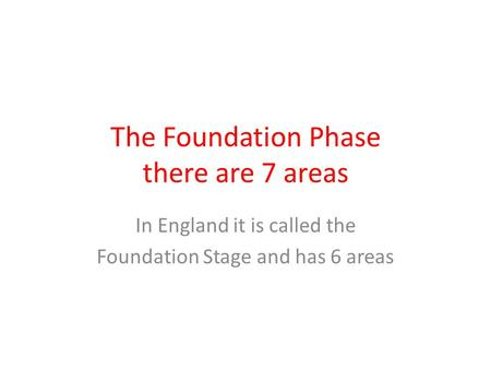 The Foundation Phase there are 7 areas In England it is called the Foundation Stage and has 6 areas.
