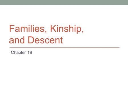 Families, Kinship, and Descent Chapter 19. Families Considerably diverse cross-culturally Essential to ethnography Types of kin Nuclear Family Parents.