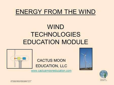 __________________________ © Cactus Moon Education, LLC. CACTUS MOON EDUCATION, LLC www.cactusmooneducation.com ENERGY FROM THE WIND WIND TECHNOLOGIES.