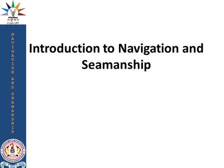 Introduction to Navigation and Seamanship. Navigation is the process of directing or conducting the movement of a vehicle/vessel from one place to another,