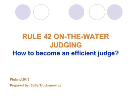 RULE 42 ON-THE-WATER JUDGING How to become an efficient judge? Finland 2013 Prepared by: Sofia Truchanowicz.