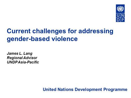 Current challenges for addressing gender-based violence James L. Lang Regional Advisor UNDP Asia-Pacific United Nations Development Programme.