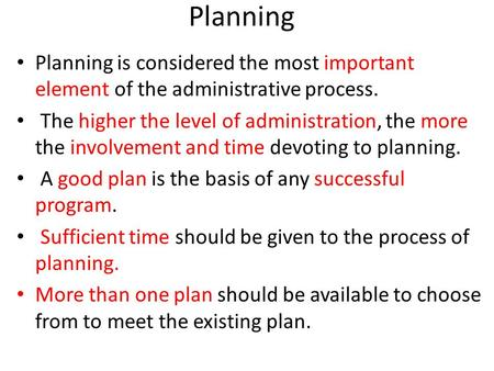 Planning Planning is considered the most important element of the administrative process. The higher the level of administration, the more the involvement.