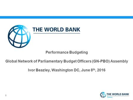 Performance Budgeting Global Network of Parliamentary Budget Officers (GN-PBO) Assembly Ivor Beazley, Washington DC, June 8 th, 2016 0.