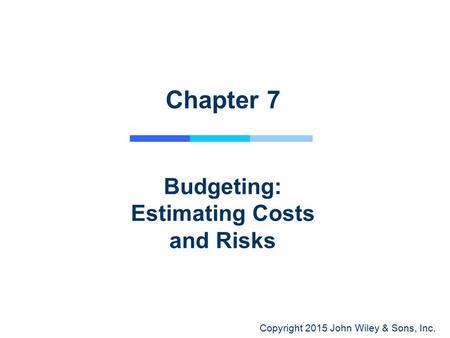 Copyright 2015 John Wiley & Sons, Inc. Chapter 7 Budgeting: Estimating Costs and Risks.