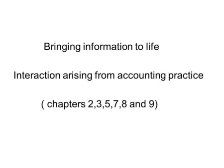 Bringing information to life Interaction arising from accounting practice ( chapters 2,3,5,7,8 and 9)