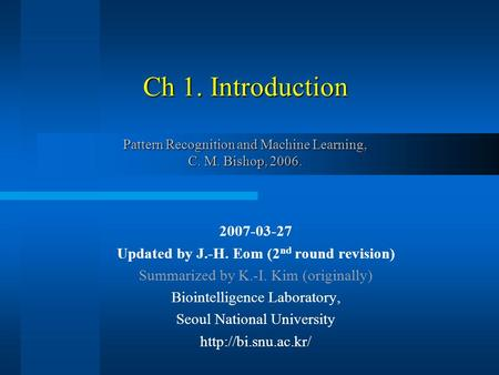 Ch 1. Introduction Pattern Recognition and Machine Learning, C. M. Bishop, 2006. 2007-03-27 Updated by J.-H. Eom (2 nd round revision) Summarized by K.-I.