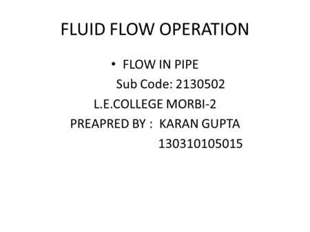 FLUID FLOW OPERATION FLOW IN PIPE Sub Code: 2130502 L.E.COLLEGE MORBI-2 PREAPRED BY : KARAN GUPTA 130310105015.