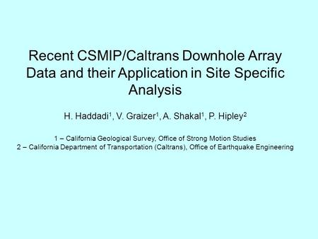 Recent CSMIP/Caltrans Downhole Array Data and their Application in Site Specific Analysis H. Haddadi 1, V. Graizer 1, A. Shakal 1, P. Hipley 2 1 – California.