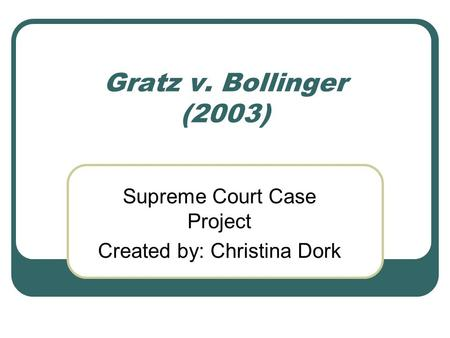Gratz v. Bollinger (2003) Supreme Court Case Project Created by: Christina Dork.