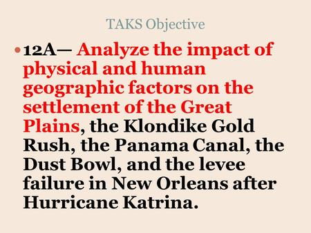 TAKS Objective 12A— Analyze the impact of physical and human geographic factors on the settlement of the Great Plains, the Klondike Gold Rush, the Panama.