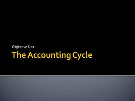 Objective 6.01.  The accounting cycle is a series of activities that begins with a transaction and ends with the closing of the books. Because the process.