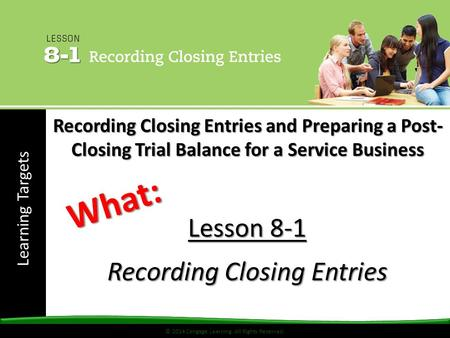 © 2014 Cengage Learning. All Rights Reserved. Learning Targets © 2014 Cengage Learning. All Rights Reserved. Lesson 8-1 Recording Closing Entries What: