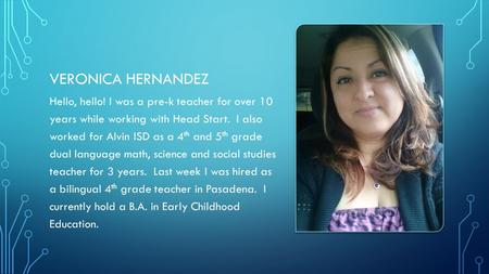 VERONICA HERNANDEZ Hello, hello! I was a pre-k teacher for over 10 years while working with Head Start. I also worked for Alvin ISD as a 4 th and 5 th.