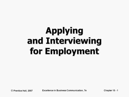 © Prentice Hall, 2007 Excellence in Business Communication, 7eChapter 15 - 1 Applying and Interviewing for Employment.