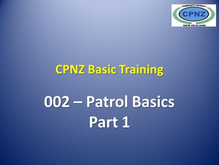 CPNZ Basic Training 002 – Patrol Basics Part 1. The Role of Community Patrols Community Patrols are members of the public, they work with the Police and.