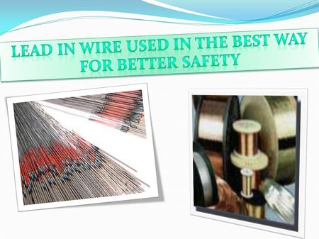 Lead in wireLead in wire is mostly in many applications such as automotive, harness fabrication, heating and cooling equipment, lighting, motor leads,