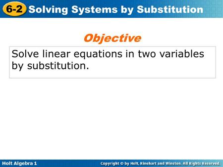 Holt Algebra 1 6-2 Solving Systems by Substitution Solve linear equations in two variables by substitution. Objective.