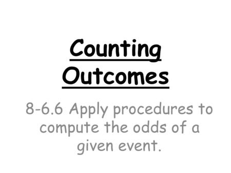 Counting Outcomes 8-6.6 Apply procedures to compute the odds of a given event.