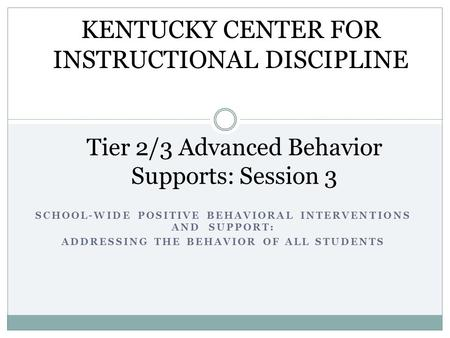 SCHOOL-WIDE POSITIVE BEHAVIORAL INTERVENTIONS AND SUPPORT: ADDRESSING THE BEHAVIOR OF ALL STUDENTS Tier 2/3 Advanced Behavior Supports: Session 3 KENTUCKY.