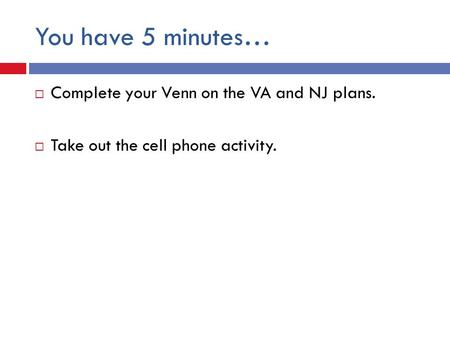You have 5 minutes…  Complete your Venn on the VA and NJ plans.  Take out the cell phone activity.