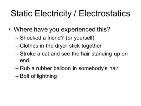 Static Electricity / Electrostatics Where have you experienced this? –Shocked a friend? (or yourself) –Clothes in the dryer stick together –Stroke a cat.