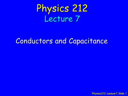Physics 212 Lecture 7, Slide 1 Physics 212 Lecture 7 Conductors and Capacitance.