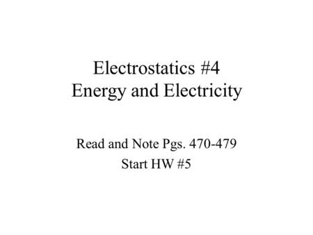 Electrostatics #4 Energy and Electricity Read and Note Pgs. 470-479 Start HW #5.
