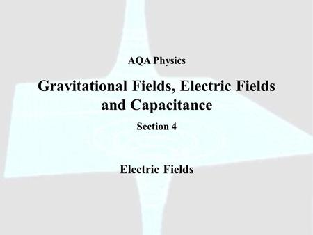 AQA Physics Gravitational Fields, Electric Fields and Capacitance Section 4 Electric Fields.