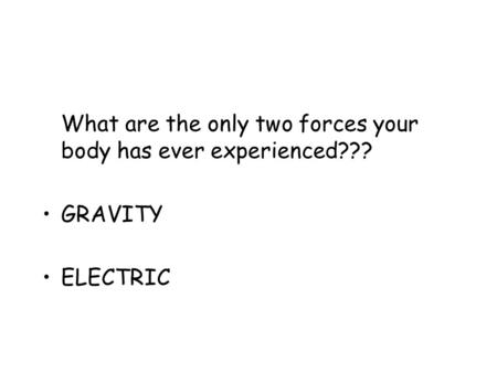 What are the only two forces your body has ever experienced??? GRAVITY ELECTRIC.