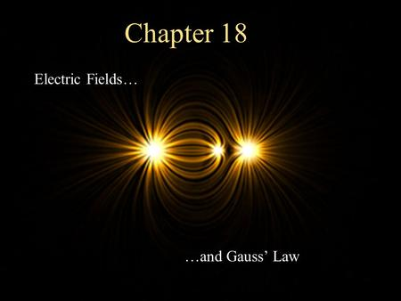 Electric Fields… …and Gauss' Law Chapter 18 The Concept of a Field A field is defined as a property of space in which a material object experiences a.