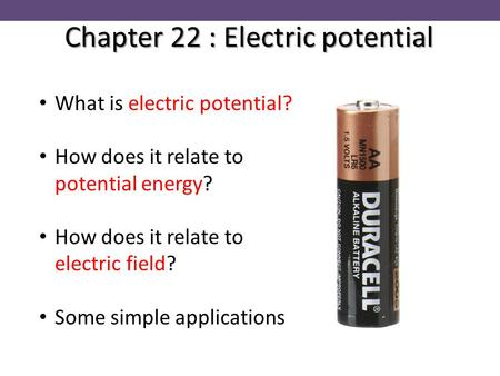 Chapter 22 : Electric potential What is electric potential? How does it relate to potential energy? How does it relate to electric field? Some simple applications.