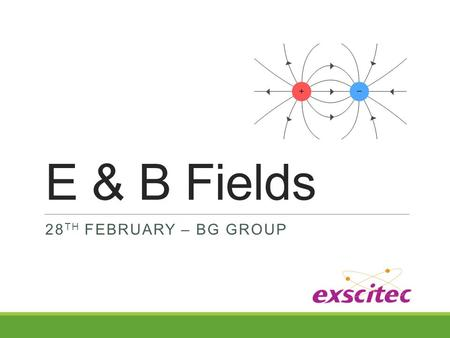 E & B Fields 28 TH FEBRUARY – BG GROUP. What is a field? A field is a physical quantity that has a value for each point in space and time. For example,