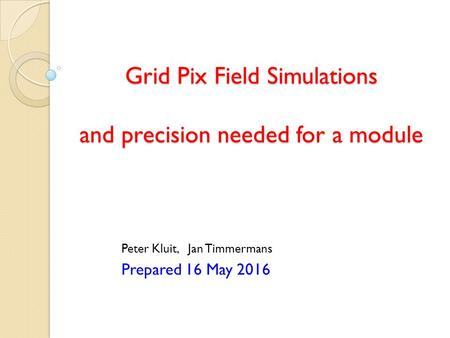 Grid Pix Field Simulations and precision needed for a module Peter Kluit, Jan Timmermans Prepared 16 May 2016.
