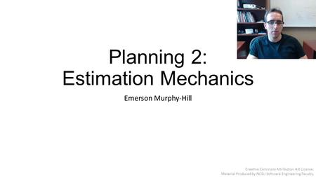 Planning 2: Estimation Mechanics Emerson Murphy-Hill Creative Commons Attribution 4.0 License. Material Produced by NCSU Software Engineering Faculty.