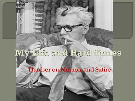 Thurber on Memoir and Satire.  Born and raised in Columbus, OH  Comedic parents, esp. his mother  Went to East High School and OSU Never graduated.