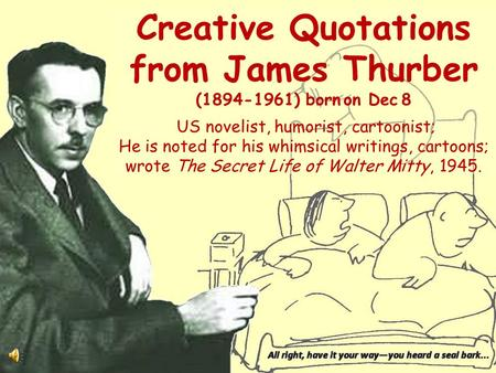Creative Quotations from James Thurber (1894-1961) born on Dec 8 US novelist, humorist, cartoonist; He is noted for his whimsical writings, cartoons;