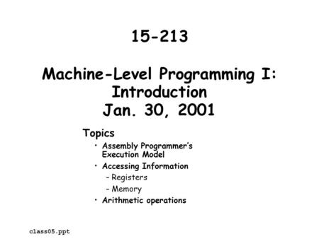 Machine-Level Programming I: Introduction Jan. 30, 2001 Topics Assembly Programmer's Execution Model Accessing Information –Registers –Memory Arithmetic.