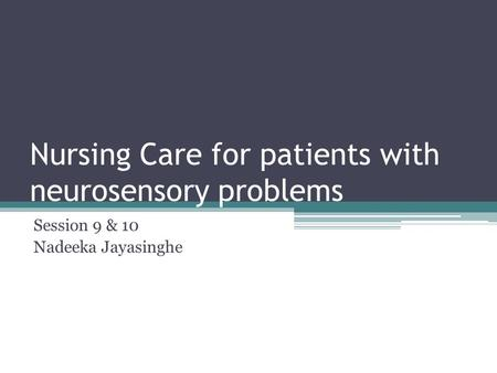 Nursing Care for patients with neurosensory problems Session 9 & 10 Nadeeka Jayasinghe.