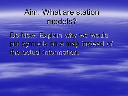Aim: What are station models? Do Now: Explain why we would put symbols on a map instead of the actual information.