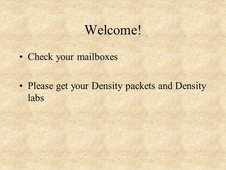 Welcome! Check your mailboxes Please get your Density packets and Density labs.