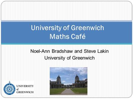 Noel-Ann Bradshaw and Steve Lakin University of Greenwich University of Greenwich Maths Café.